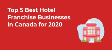 Top 5 Best Hotel Franchise Businesses in Canada for 2020